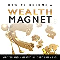 How to Become a Wealth Magnet: Your Ultimate Guide to Financial Freedom Audiobook by Greg Parry PhD Narrated by Greg Parry PhD