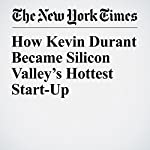 How Kevin Durant Became Silicon Valley's Hottest Start-Up | Alex Williams