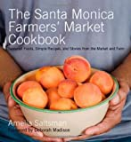 The Santa Monica Farmers Market Cookbook: Seasonal Foods, Simple Recipes, and Stories from the Market and Farm