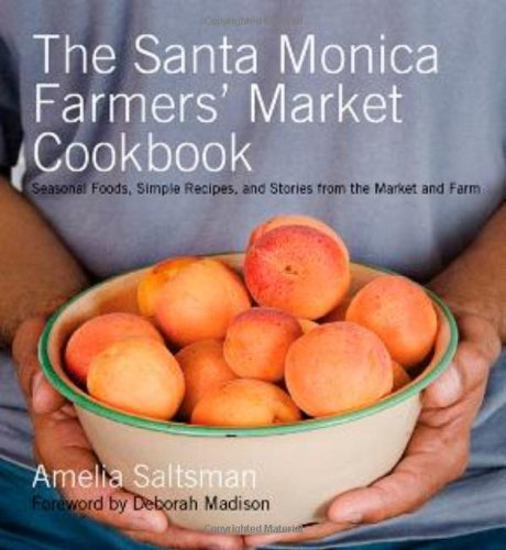 The Santa Monica Farmers' Market Cookbook: Seasonal Foods, Simple Recipes, and Stories from the Market and Farm by Amelia Saltsman