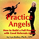 Practice Angels: How to Build a Full Practice with Good Referrals Alone (       UNABRIDGED) by Lyn Kelley Narrated by Lyn Kelley