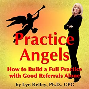Practice Angels: How to Build a Full Practice with Good Referrals Alone | [Lyn Kelley]
