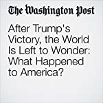 After Trump's Victory, the World Is Left to Wonder: What Happened to America? | Griff Witte,Simon Denyer