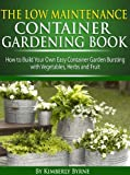 The Low-Maintenance Container Gardening Book - How to Build Your Own Easy Container Garden Bursting with Vegetables, Herbs and Fruit