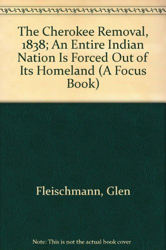 The Cherokee Removal, 1838: An Entire Indian Nation Is Forced Out of Its Homeland (A Focus Book)