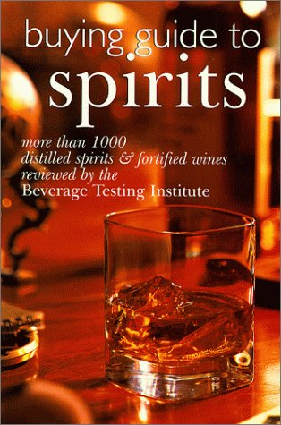 Buying Guide To Spirits: More Than 1000 Distilled Spirits & Fortified Wines Reviewed By The Beverage Testing Institu