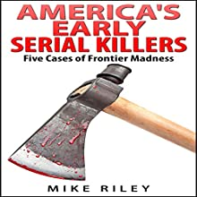 America's Early Serial Killers: Five Cases of Frontier Madness (Murder, Scandals and Mayhem Book 4) (       UNABRIDGED) by Mike Riley Narrated by Paul Aulridge