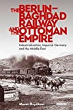 The Berlin-Baghdad Railway and the Ottoman Empire: Industrialization, Imperial Germany and the Middle East (Library of Ottoman Studies)