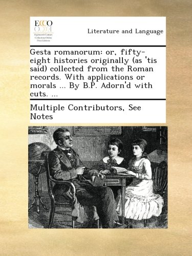 Gesta romanorum: or, fifty-eight histories originally (as 'tis said) collected from the Roman records. With applications or morals ... By B.P. Adorn'd with cuts. ... PDF