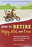How to Retire Happy, Wild, and Free: Retirement Wisdom That You Wont Get from Your Financial Advisor
