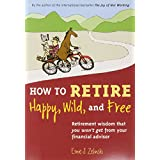 How to Retire Happy, Wild, and Free: Retirement Wisdom That You Won't Get from Your Financial Advisor ~ Ernie J. Zelinski