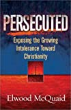 Persecuted Exposing the Growing Intolerance Toward Christianity