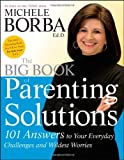 The Big Book of Parenting Solutions: 101 Answers to Your Everyday Challenges and Wildest Worries [Paperback] [2009] 1 Ed. Michele Borba Ed.D.