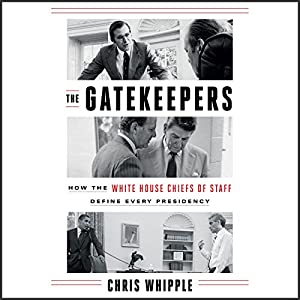 The Gatekeepers: How the White House Chiefs of Staff Define Every Presidency Audiobook by Chris Whipple Narrated by Mark Bramhall
