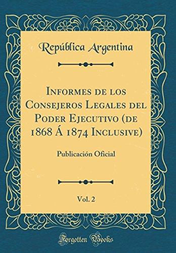 Informes de los Consejeros Legales del Poder Ejecutivo (de 1868 A 1874 Inclusive), Vol. 2: Publicacion Oficial (Classic Reprint)  [Argentina, Republica] (Tapa Dura)