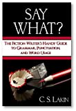 Say What? The Fiction Writers Handy Guide to Grammar, Punctuation, and Word Usage