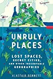 Alastair Bonnett Unruly Places: Lost Spaces, Secret Cities, and Other Inscrutable Geographies by Bonnett, Alastair (2014) Hardcover