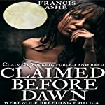 Claimed Before Dawn: Werewolf Breeding Erotica (Claimed, Forced, F--ked and Bred by the Wolves) | Francis Ashe
