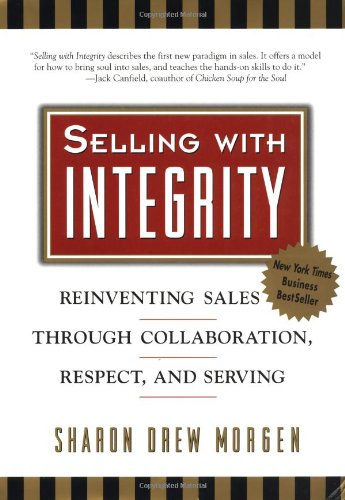 Selling with Integrity: Reinventing Sales Through Collaboration, Respect, and Serving