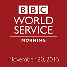 November 20, 2015: Morning  by  BBC Newshour Narrated by Owen Bennett-Jones, Lyse Doucet, Robin Lustig, Razia Iqbal, James Coomarasamy, Julian Marshall