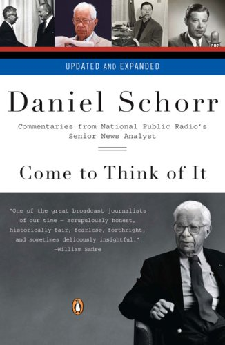 Come to Think of It: Commentaries from National Public Radio's Senior News Analyst, Daniel Schorr