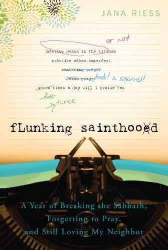 Flunking Sainthood: A Year of Breaking the Sabbath, Forgetting to Pray, and Still Loving My Neighbor, Jana Riess