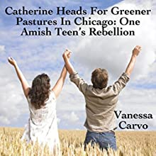 Catherine Heads For Greener Pastures In Chicago: One Amish Teen's Rebellion (       UNABRIDGED) by Vanessa Carvo Narrated by Tina Marie Shuster