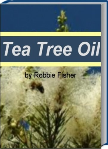 Tea Tree Oil: A Self-Care Guide for Sunburn Treatment, Treatment of Boils, The Benefits of Whole Foods Diet, Tea Tree Oil Benefits and More by Robbie Fisher