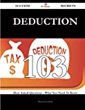 Deduction 103 Success Secrets: 103 Most Asked Questions On Deduction - What You Need To Know