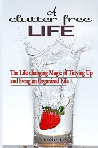 A Clutter Free Life: The Life-changing Magic of Tidying Up and living an Organized Life