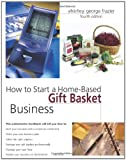How to Start a Home-Based Gift Basket Business, 4th (Home-Based Business Series)