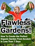 Flawless Gardens! How To Create the Perfect Organic Garden From Scratch in Less Than 7 Days
