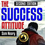 The Success Attitude, 2nd Edition: How All Successful People Think to Get Where They Want to Be and How You Can Too (Real Mindset Training, By Real Experts) | Sam Neary