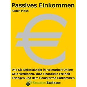 Passives Einkommen - Wie Sie selbstständig in Heimarbeit online Geld verdienen, Ihre finanzielle Fr
