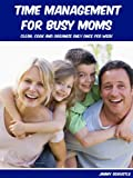 Time Management For Busy Moms: Clean, Cook And Organize Only Once Per Week