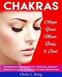 Chakras: Align Your Mind, Body And Soul - Experience Abundance Of