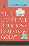 But Dont All Religions Lead to God?: Navigating the Multi-Faith Maze
