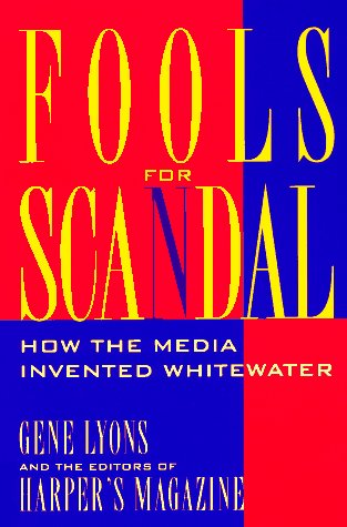 Fools for Scandal: How the Media Invented Whitewater, Gene Lyons