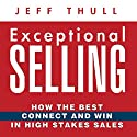 Exceptional Selling: How the Best Connect and Win in High Stakes Sales Audiobook by Jeff Thull Narrated by Jeff Thull