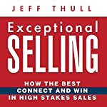 Exceptional Selling: How the Best Connect and Win in High Stakes Sales | Jeff Thull