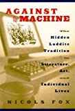 Against the Machine: The Hidden Luddite Tradition in Literature, Art, and Individual Lives (1559638605) by Nicols Fox