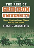"""Brian Ingrassia, """"The Rise of Gridiron University: Higher Education's Uneasy Alliance with Big-Time Football"""" (University Press of Kansas, 2012)"""