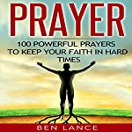 Prayer: 100 Powerful Prayers to Keep Your Faith in Hard Times | Ben Lance