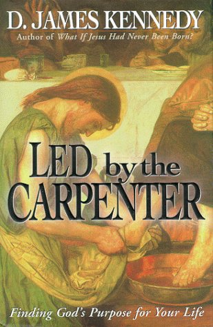 Led by a Carpenter : Finding Gods Purpose for You Life!, D. JAMES KENNEDY