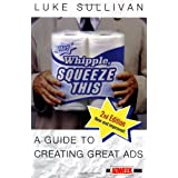 Hey, Whipple, Squeeze This: A Guide to Creating Great Ads, Second Edition ~ Luke Sullivan