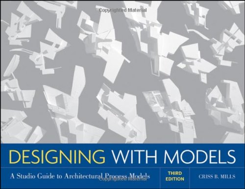 Designing with Models: A Studio Guide to Architectural Process Models, by Criss B. Mills