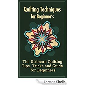 Quilting Techniques For Beginners: The Ultimate Quilting Tips, Tricks And Guide For Beginners (English Edition)