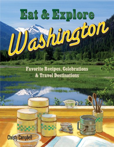 Eat & Explore Washington Favorite Recipes, Celebrations and Travel Destinations by Campbell, Christy