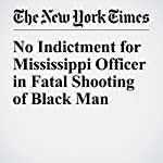No Indictment for Mississippi Officer in Fatal Shooting of Black Man | Richard Fausset