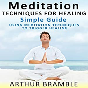Meditation Techniques for Healing: Simple Guide: Using Meditation Techniques to Trigger Healing | [Arthur Bramble]